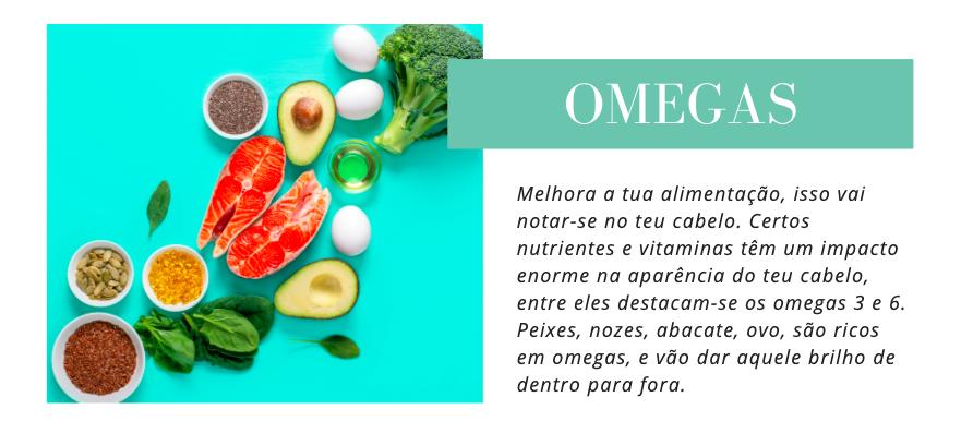 Omegas Melhora a tua alimentação, isso vai notar-se no teu cabelo. Certos nutrientes e vitaminas têm um impacto enorme na aparência do teu cabelo, entre eles destacam-se os omegas 3 e 6. Peixes, nozes, abacate, ovo, são ricos em omegas, e vão dar aquele brilho de dentro para fora.
