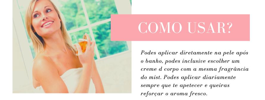 Como Usar? Podes aplicar diretamente na pele após o banho, podes inclusive escolher um creme d corpo com a mesma fragrância do mist. Podes aplicar diariamente sempre que te apetecer e queiras reforçar o aroma fresco.