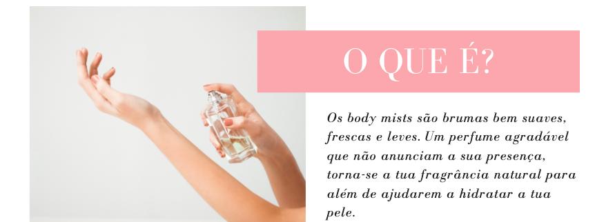 O que é? Os body mists são brumas bem suaves, frescas e leves. Um perfume agradável que não anunciam a sua presença, torna-se a tua fragrância natural para além de ajudarem a hidratar a tua pele.